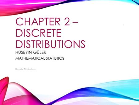 CHAPTER 2 – DISCRETE DISTRIBUTIONS HÜSEYIN GÜLER MATHEMATICAL STATISTICS Discrete Distributions 1.