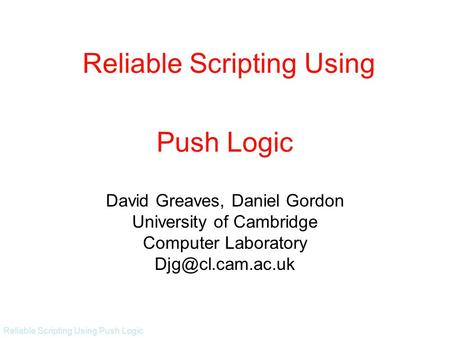 Reliable Scripting Using Push Logic Push Logic David Greaves, Daniel Gordon University of Cambridge Computer Laboratory Reliable Scripting.
