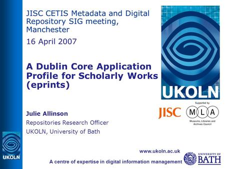 JISC CETIS Metadata and Digital Repository SIG meeting, Manchester 16 April 2007 A Dublin Core Application Profile for Scholarly Works (eprints) ‏ Julie.