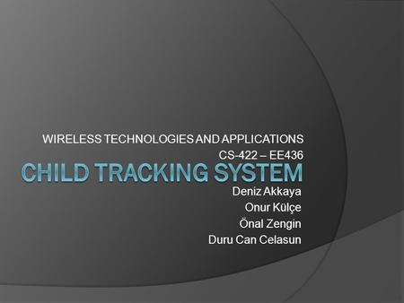 WIRELESS TECHNOLOGIES AND APPLICATIONS CS-422 – EE436 Deniz Akkaya Onur Külçe Önal Zengin Duru Can Celasun.