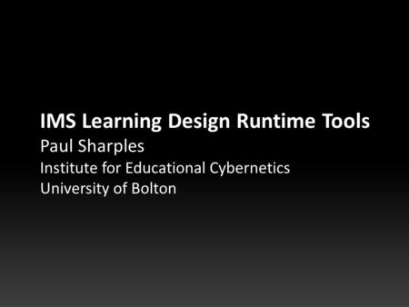 IMS Learning Design Runtime Tools Paul Sharples Institute for Educational Cybernetics University of Bolton.