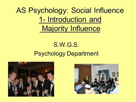 AS Psychology: Social Influence 1- Introduction and Majority Influence S.W.G.S. Psychology Department.