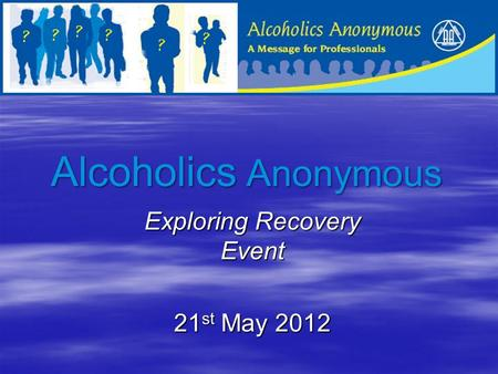 Alcoholics Anonymous Exploring Recovery Event 21 st May 2012.