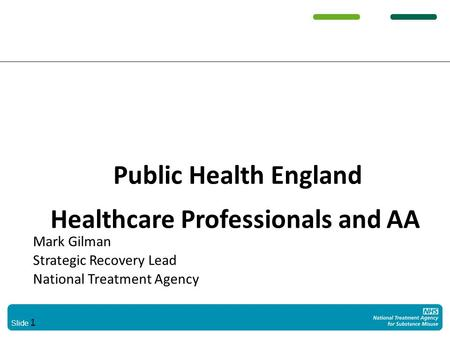 Slide 1 Public Health England Healthcare Professionals and AA Mark Gilman Strategic Recovery Lead National Treatment Agency.
