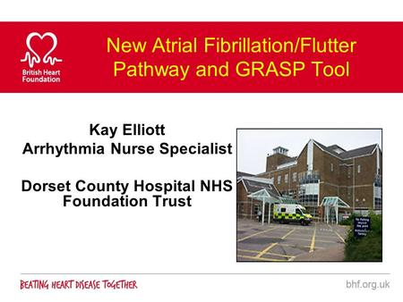 New Atrial Fibrillation/Flutter Pathway and GRASP Tool Kay Elliott Arrhythmia Nurse Specialist Dorset County Hospital NHS Foundation Trust.