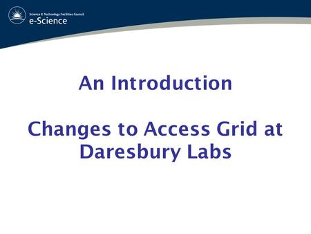 An Introduction Changes to Access Grid at Daresbury Labs.