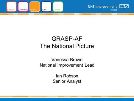 GRASP-AF The National Picture Vanessa Brown National Improvement Lead Ian Robson Senior Analyst.
