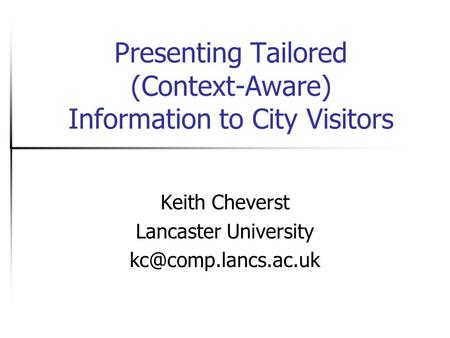Presenting Tailored (Context-Aware) Information to City Visitors Keith Cheverst Lancaster University