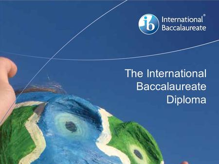 The International Baccalaureate Diploma. © International Baccalaureate Organization 2007 Over 1 million students in over 150 countries Over 1 million.