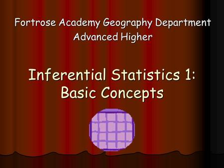 Inferential Statistics 1: Basic Concepts Fortrose Academy Geography Department Advanced Higher.