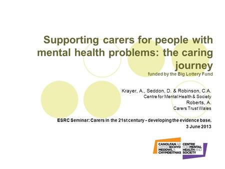 Supporting carers for people with mental health problems: the caring journey funded by the Big Lottery Fund Krayer, A., Seddon, D. & Robinson, C.A. Centre.