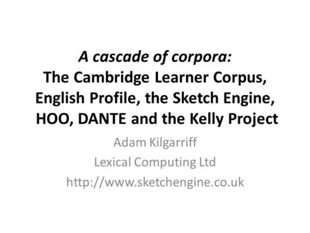 A cascade of corpora: The Cambridge Learner Corpus, English Profile, the Sketch Engine, HOO, DANTE and the Kelly Project Adam Kilgarriff Lexical Computing.