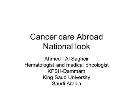 Cancer care Abroad National look Ahmed I Al-Sagheir Hematologist and medical oncologist KFSH-Dammam King Saud University Saudi Arabia.