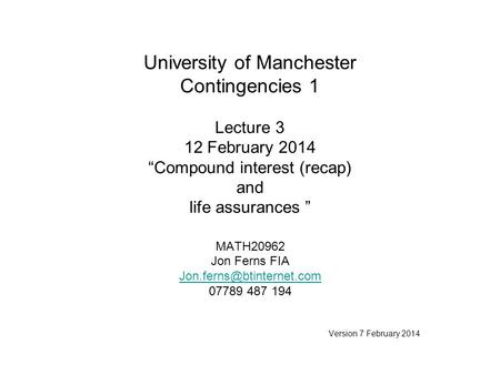 "University of Manchester Contingencies 1 Lecture 3 12 February 2014 ""Compound interest (recap) and life assurances "" MATH20962 Jon Ferns FIA"