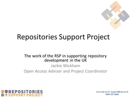 0845 257 6860 Repositories Support Project The work of the RSP in supporting repository development in the UK Jackie Wickham.