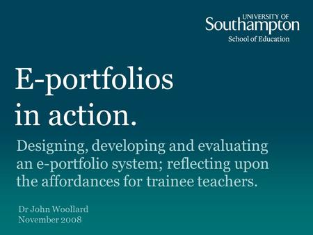 E-portfolios in action. Designing, developing and evaluating an e-portfolio system; reflecting upon the affordances for trainee teachers. Dr John Woollard.