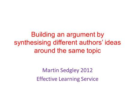 Building an argument by synthesising different authors' ideas around the same topic Martin Sedgley 2012 Effective Learning Service.