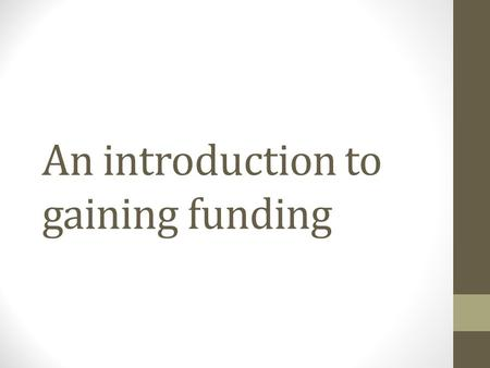 An introduction to gaining funding. Routes to funding Studentships and scholarships Fees and maintenance payments Travel and fieldwork/primary research.