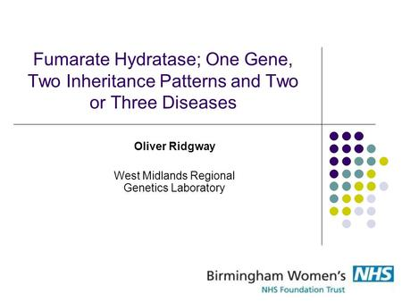 Fumarate Hydratase; One Gene, Two Inheritance Patterns and Two or Three Diseases Oliver Ridgway West Midlands Regional Genetics Laboratory.