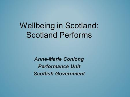 Wellbeing in Scotland: Scotland Performs Anne-Marie Conlong Performance Unit Scottish Government.