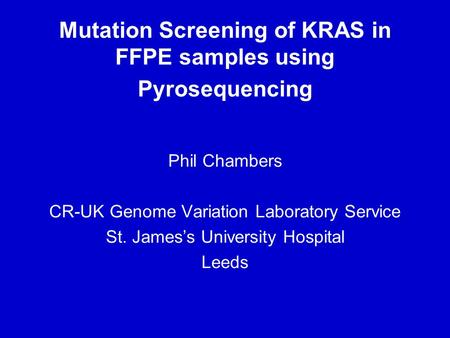 Mutation Screening of KRAS in FFPE samples using Pyrosequencing Phil Chambers CR-UK Genome Variation Laboratory Service St. James's University Hospital.