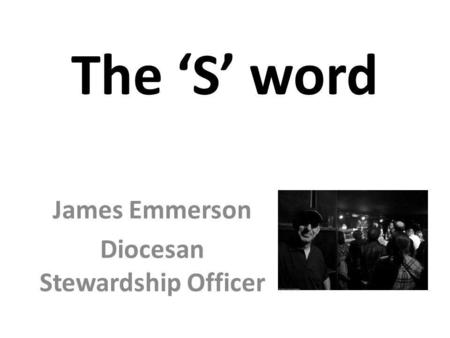 The 'S' word James Emmerson Diocesan Stewardship Officer.
