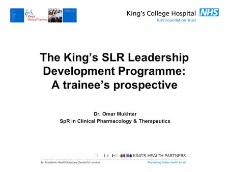 The King's SLR Leadership Development Programme: A trainee's prospective Dr. Omar Mukhtar SpR in Clinical Pharmacology & Therapeutics.