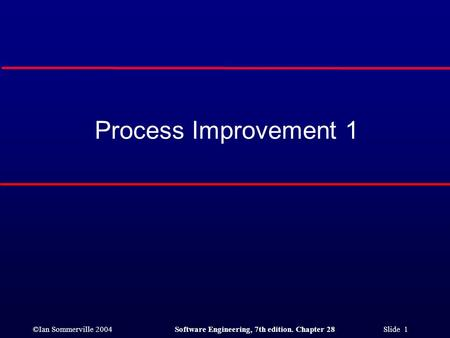 ©Ian Sommerville 2004Software Engineering, 7th edition. Chapter 28 Slide 1 Process Improvement 1.