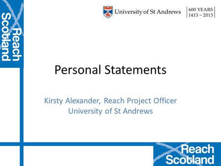 Personal Statements Kirsty Alexander, Reach Project Officer University of St Andrews.