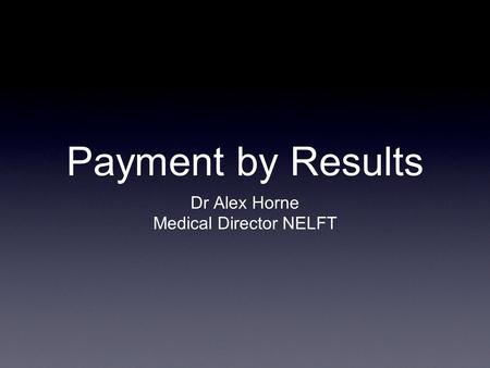Payment by Results Dr Alex Horne Medical Director NELFT.