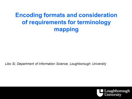Encoding formats and consideration of requirements for terminology mapping Libo Si, Department of Information Science, Loughborough University.