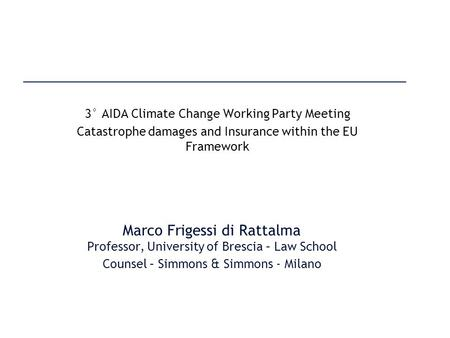 Marco Frigessi di Rattalma Professor, University of Brescia – Law School Counsel – Simmons & Simmons - Milano 3° AIDA Climate Change Working Party Meeting.