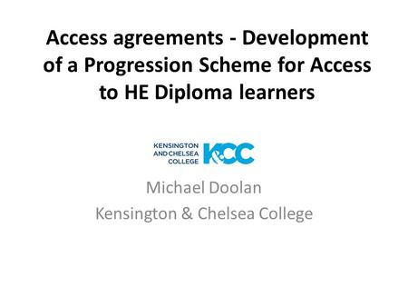 Access agreements - Development of a Progression Scheme for Access to HE Diploma learners Michael Doolan Kensington & Chelsea College.