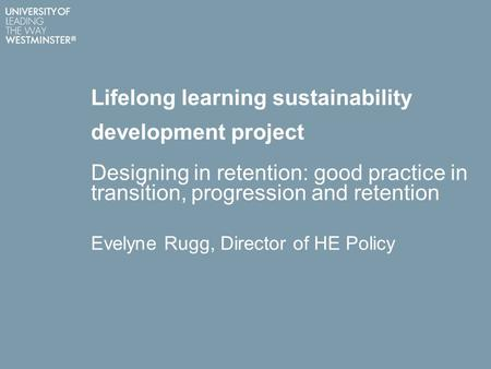 Lifelong learning sustainability development project Designing in retention: good practice in transition, progression and retention Evelyne Rugg, Director.