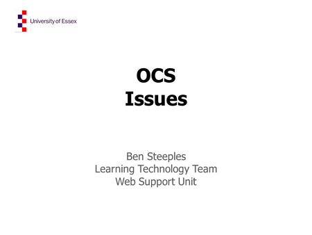 OCS Issues Ben Steeples Learning Technology Team Web Support Unit.