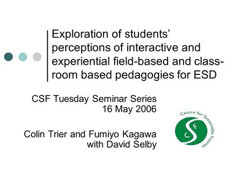 Exploration of <strong>students</strong>' perceptions of interactive and experiential field-based and <strong>class</strong>- room based pedagogies <strong>for</strong> ESD CSF Tuesday Seminar Series 16.