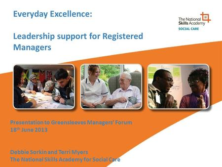 Everyday Excellence: Leadership support for Registered Managers Presentation to Greensleeves Managers' Forum 18 th June 2013 Debbie Sorkin and Terri Myers.