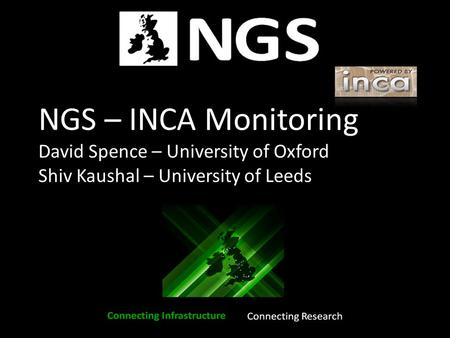 NGS – INCA Monitoring David Spence – University of Oxford Shiv Kaushal – University of Leeds.
