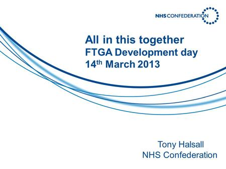 All in this together FTGA Development day 14 th March 2013 Tony Halsall NHS Confederation.