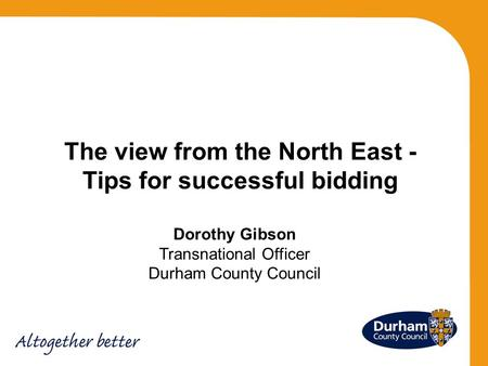 Dorothy Gibson Transnational Officer Durham County Council The view from the North East - Tips for successful bidding.