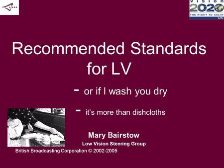 Recommended Standards for LV - or if I wash you dry - it's more than dishcloths Mary Bairstow Low Vision Steering Group British Broadcasting Corporation.