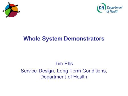 Whole System Demonstrators Tim Ellis Service Design, Long Term Conditions, Department of Health.