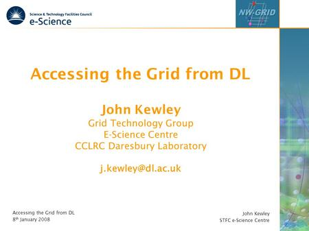 John Kewley STFC e-Science Centre Accessing the Grid from DL 8 th January 2008 Accessing the Grid from DL John Kewley Grid Technology Group E-Science Centre.