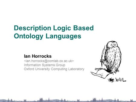 Description Logic Based Ontology Languages Ian Horrocks Information Systems Group Oxford University Computing Laboratory.