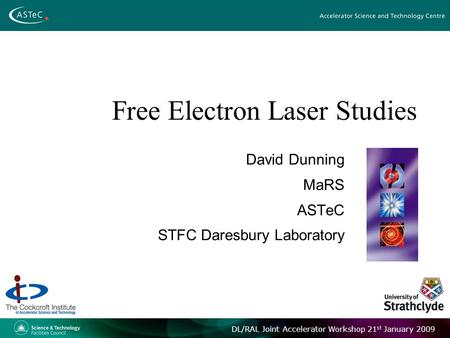 DL/RAL Joint Accelerator Workshop 21 st January 2009 Free Electron Laser Studies David Dunning MaRS ASTeC STFC Daresbury Laboratory.