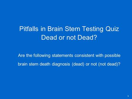 Pitfalls in Brain Stem Testing Quiz Dead or not Dead? Are the following statements consistent with possible brain stem death diagnosis (dead) or not (not.