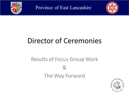 Province of East Lancashire Director of Ceremonies Results of Focus Group Work & The Way Forward.