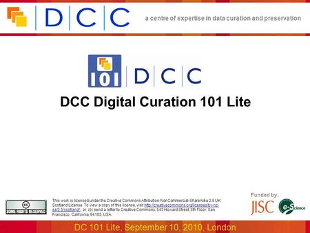 A centre of expertise in data curation and preservation DC 101 Lite, September 10, 2010, London Funded by: This work is licensed under the Creative Commons.
