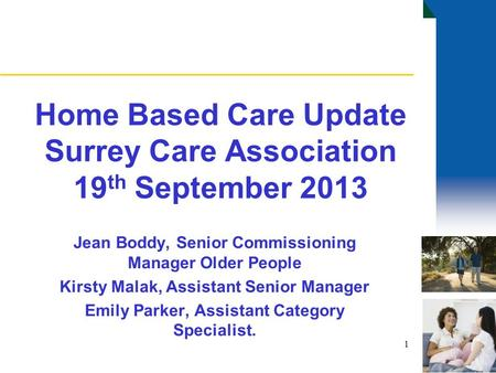 Home Based Care Update Surrey Care Association 19 th September 2013 Jean Boddy, Senior Commissioning Manager Older People Kirsty Malak, Assistant Senior.