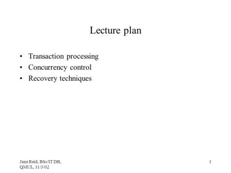 Jane Reid, BSc/IT DB, QMUL, 11/3/02 1 Lecture plan Transaction processing Concurrency control Recovery techniques.